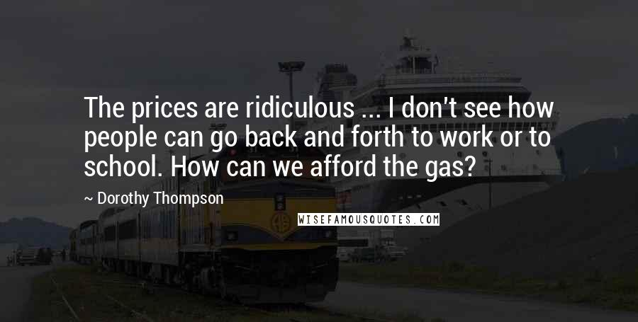 Dorothy Thompson quotes: The prices are ridiculous ... I don't see how people can go back and forth to work or to school. How can we afford the gas?