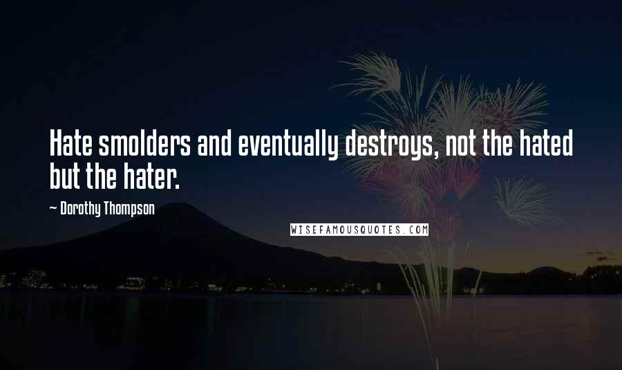 Dorothy Thompson quotes: Hate smolders and eventually destroys, not the hated but the hater.