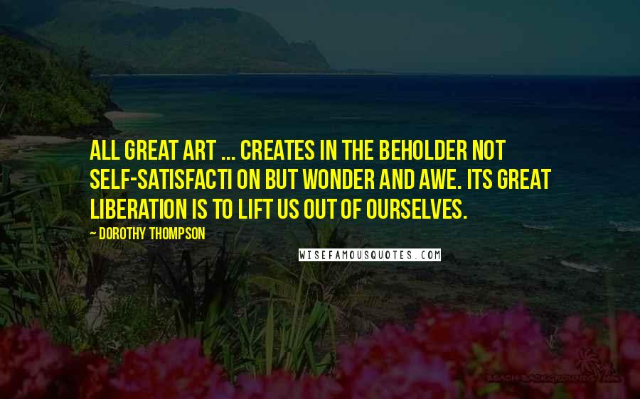 Dorothy Thompson quotes: All great art ... creates in the beholder not self-satisfacti on but wonder and awe. Its great liberation is to lift us out of ourselves.