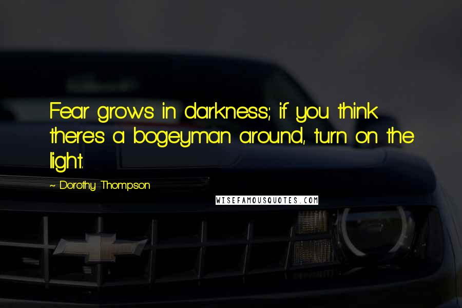 Dorothy Thompson quotes: Fear grows in darkness; if you think there's a bogeyman around, turn on the light.