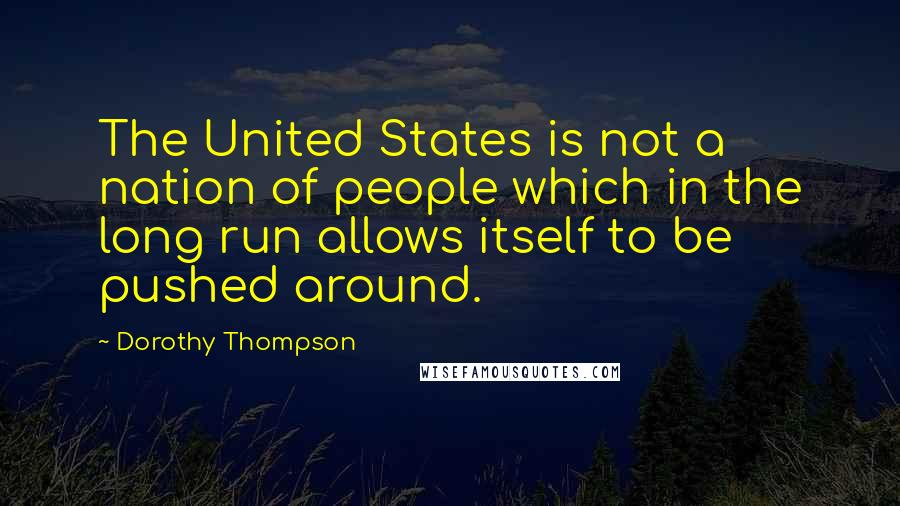 Dorothy Thompson quotes: The United States is not a nation of people which in the long run allows itself to be pushed around.