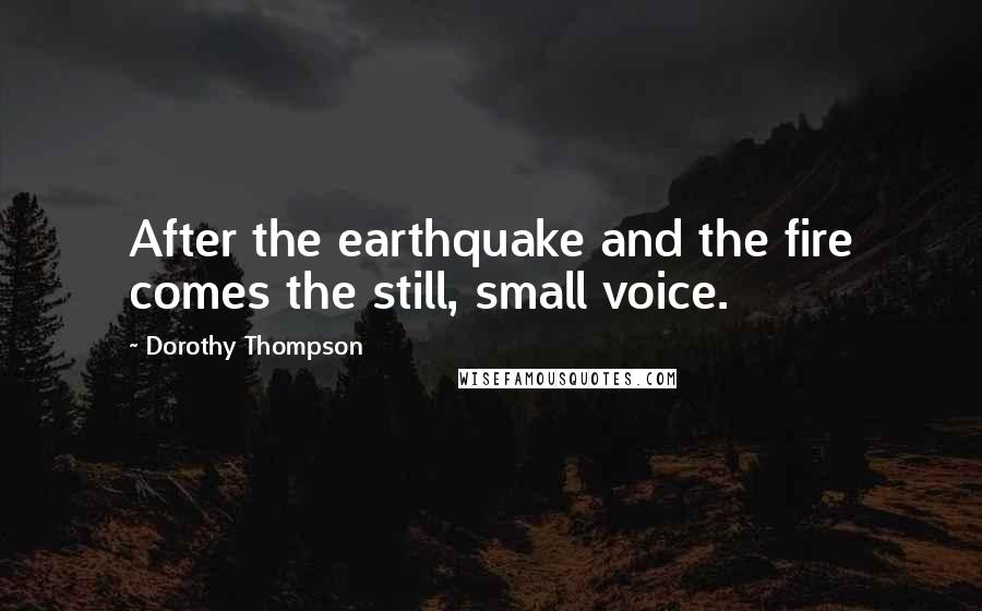 Dorothy Thompson quotes: After the earthquake and the fire comes the still, small voice.