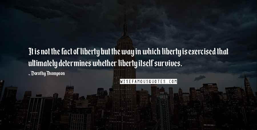 Dorothy Thompson quotes: It is not the fact of liberty but the way in which liberty is exercised that ultimately determines whether liberty itself survives.
