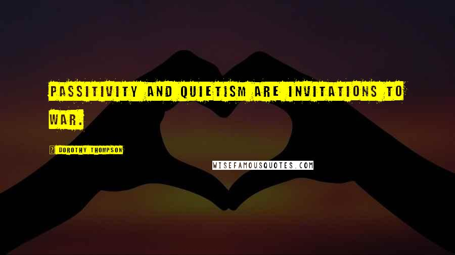 Dorothy Thompson quotes: Passitivity and quietism are invitations to war.