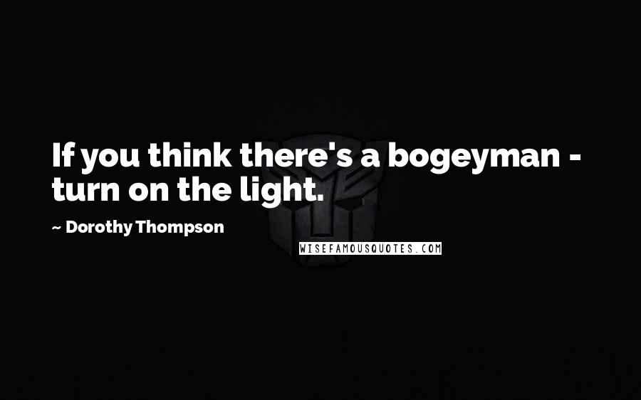 Dorothy Thompson quotes: If you think there's a bogeyman - turn on the light.
