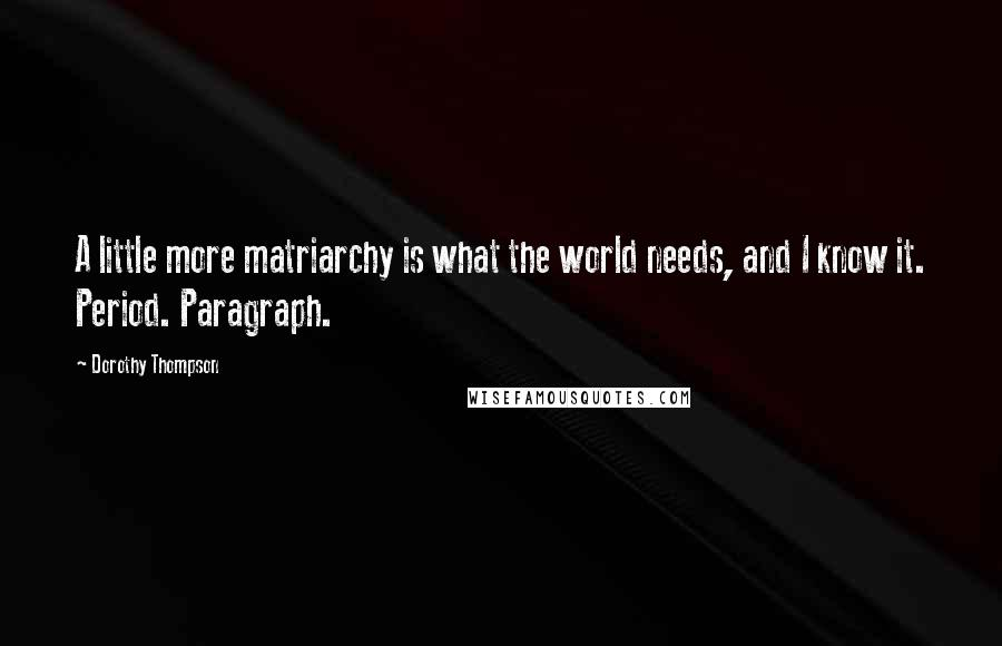 Dorothy Thompson quotes: A little more matriarchy is what the world needs, and I know it. Period. Paragraph.