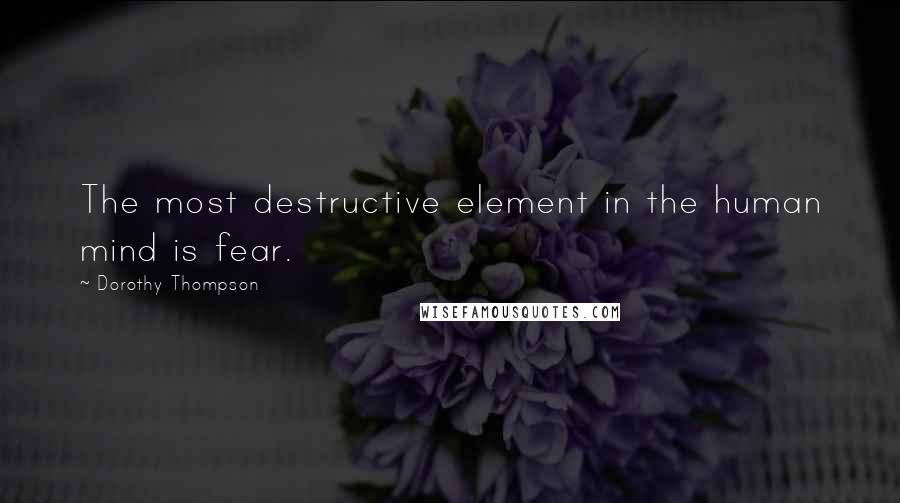Dorothy Thompson quotes: The most destructive element in the human mind is fear.