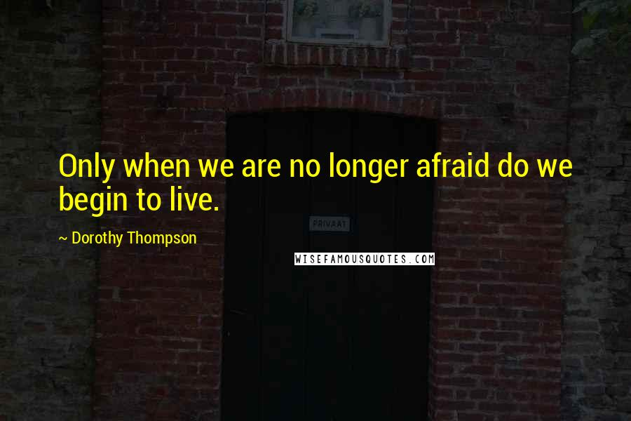 Dorothy Thompson quotes: Only when we are no longer afraid do we begin to live.