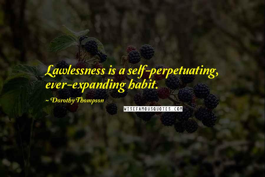 Dorothy Thompson quotes: Lawlessness is a self-perpetuating, ever-expanding habit.