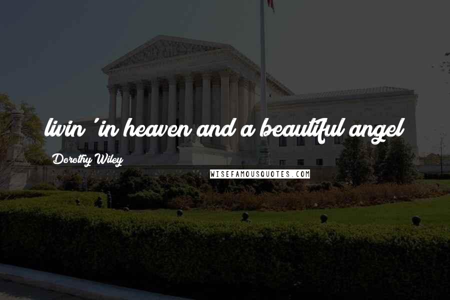Dorothy Wiley quotes: livin' in heaven and a beautiful angel