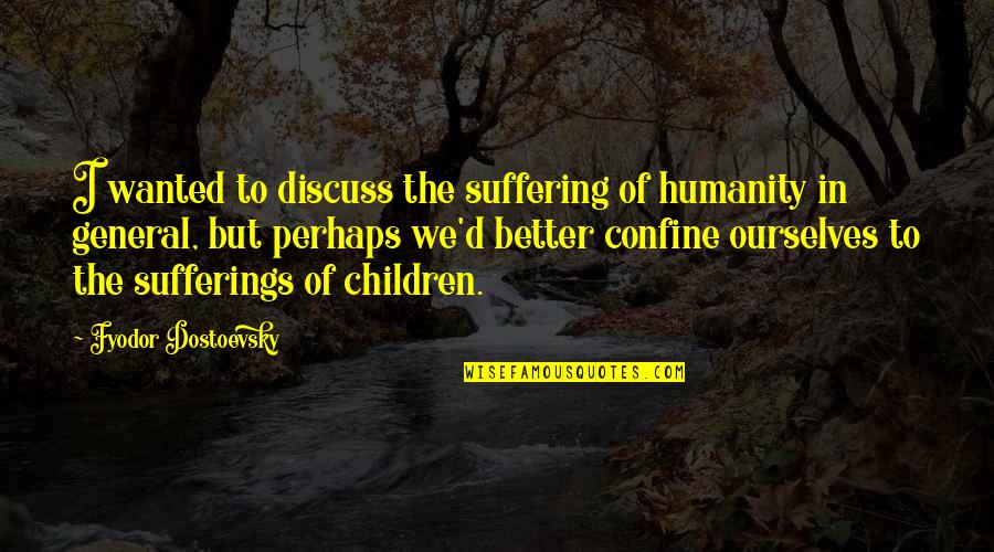 Dorpat Quotes By Fyodor Dostoevsky: I wanted to discuss the suffering of humanity