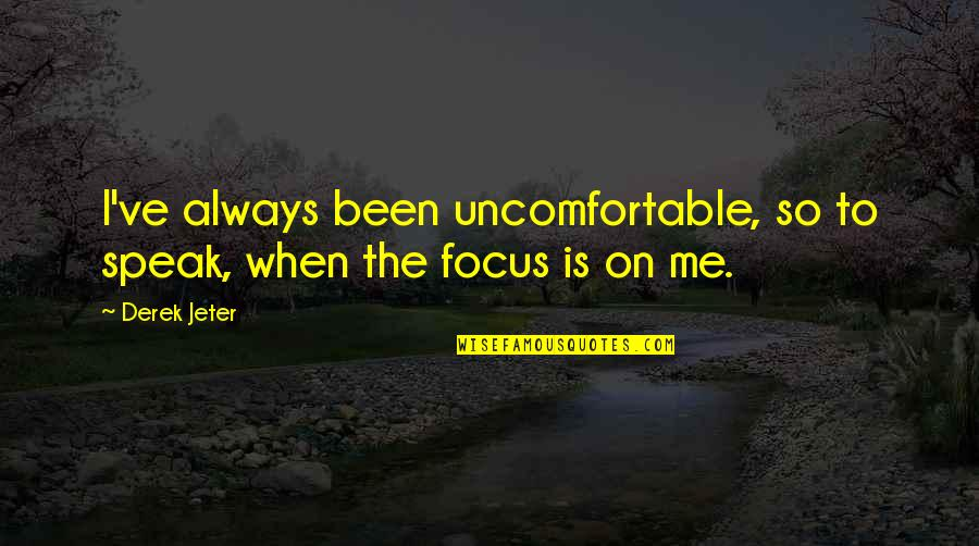 Dosely Quotes By Derek Jeter: I've always been uncomfortable, so to speak, when