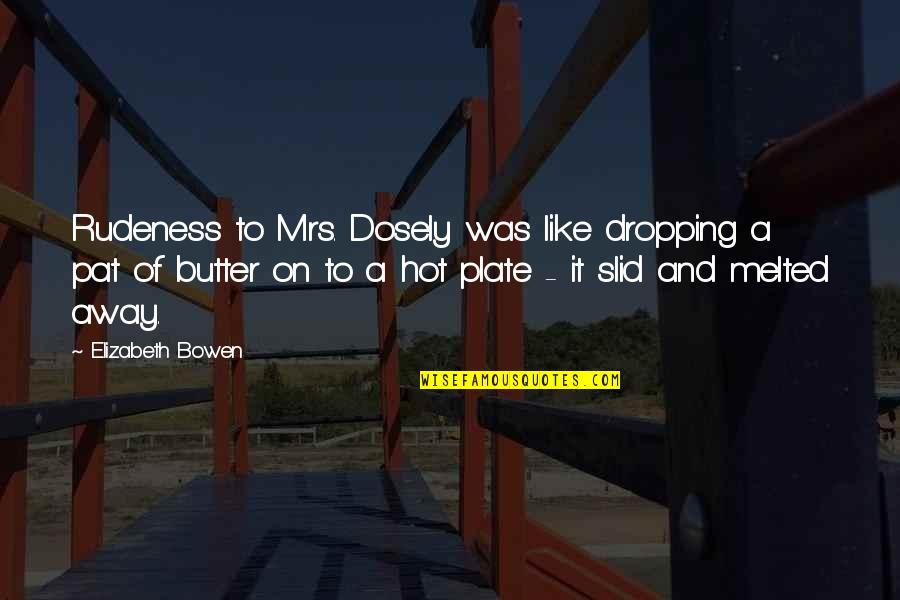 Dosely Quotes By Elizabeth Bowen: Rudeness to Mrs. Dosely was like dropping a