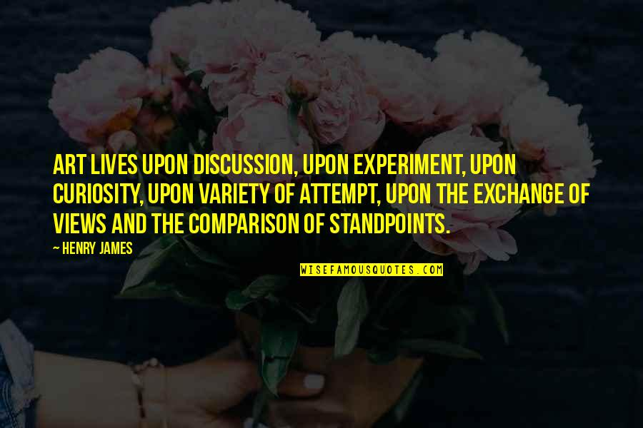 Dosely Quotes By Henry James: Art lives upon discussion, upon experiment, upon curiosity,