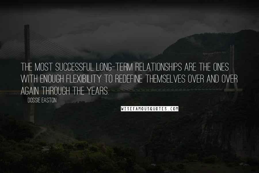 Dossie Easton quotes: The most successful long-term relationships are the ones with enough flexibility to redefine themselves over and over again through the years.