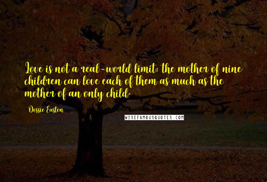 Dossie Easton quotes: Love is not a real-world limit: the mother of nine children can love each of them as much as the mother of an only child.