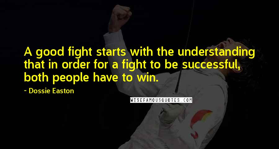 Dossie Easton quotes: A good fight starts with the understanding that in order for a fight to be successful, both people have to win.