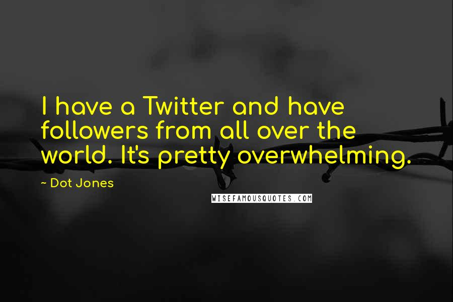 Dot Jones quotes: I have a Twitter and have followers from all over the world. It's pretty overwhelming.