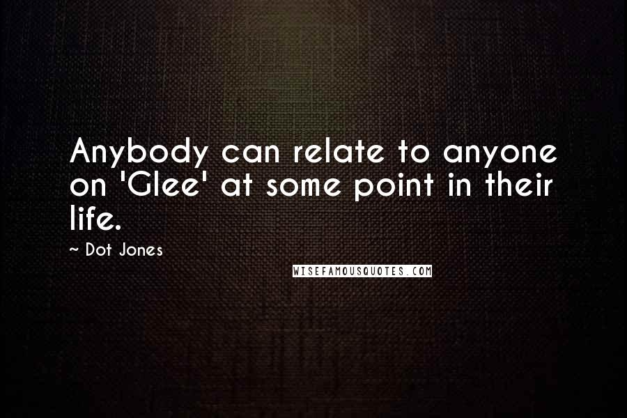 Dot Jones quotes: Anybody can relate to anyone on 'Glee' at some point in their life.