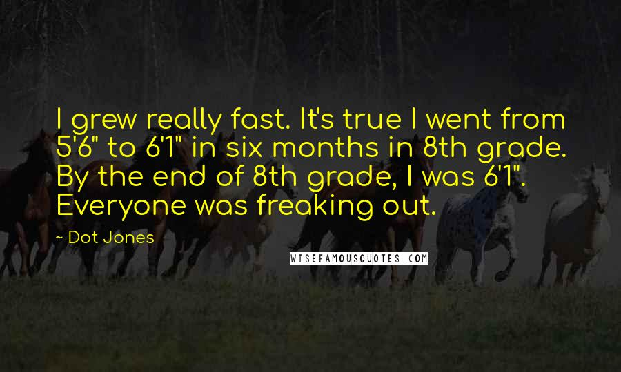 """Dot Jones quotes: I grew really fast. It's true I went from 5'6"""" to 6'1"""" in six months in 8th grade. By the end of 8th grade, I was 6'1"""". Everyone was freaking"""