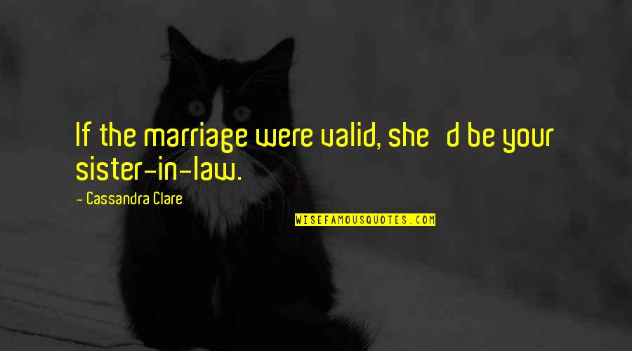 Dota Character Love Quotes By Cassandra Clare: If the marriage were valid, she'd be your