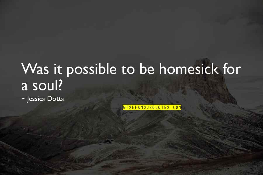 Dotta's Quotes By Jessica Dotta: Was it possible to be homesick for a
