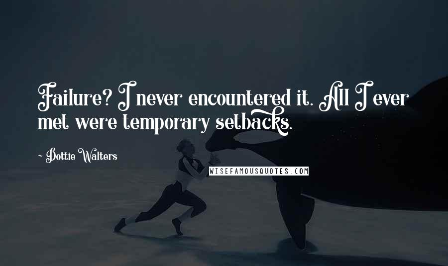 Dottie Walters quotes: Failure? I never encountered it. All I ever met were temporary setbacks.