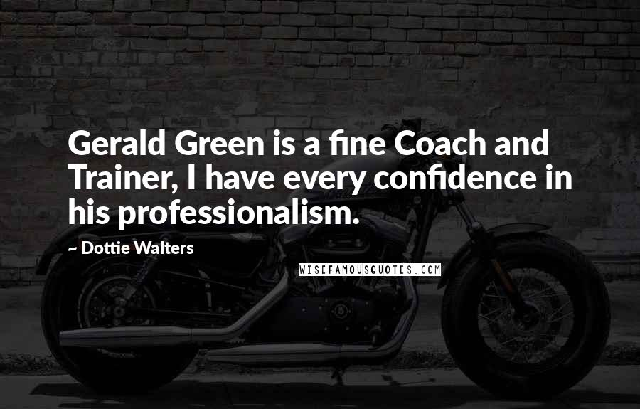 Dottie Walters quotes: Gerald Green is a fine Coach and Trainer, I have every confidence in his professionalism.