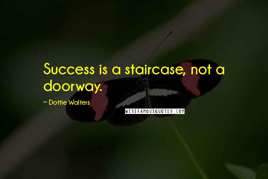 Dottie Walters quotes: Success is a staircase, not a doorway.