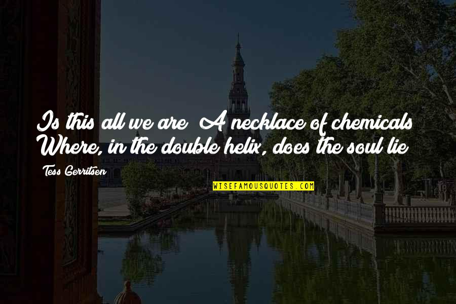 Double Helix Quotes By Tess Gerritsen: Is this all we are? A necklace of