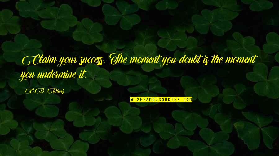 Doubt And Success Quotes By E.B. Davis: Claim your success. The moment you doubt is