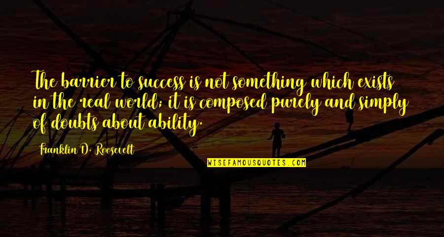 Doubt And Success Quotes By Franklin D. Roosevelt: The barrier to success is not something which