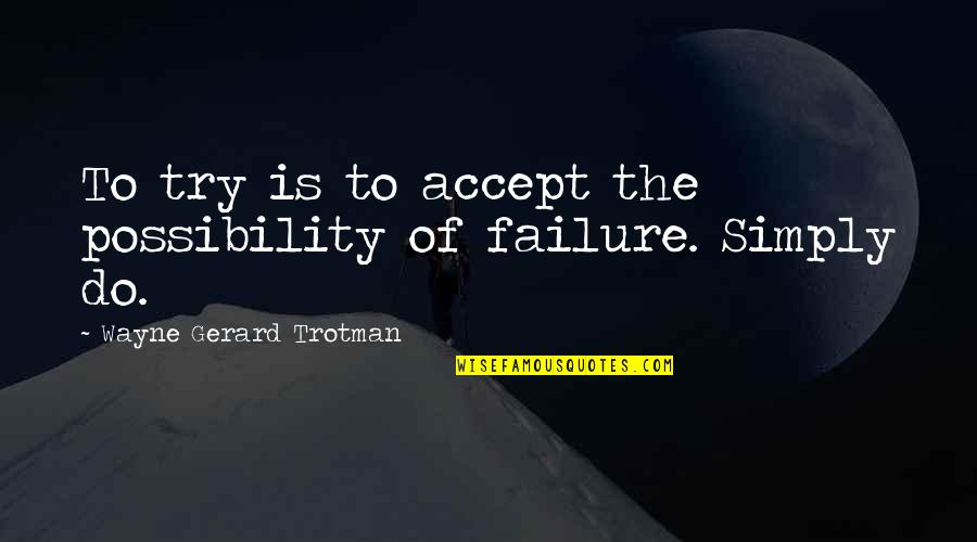 Doubt And Success Quotes By Wayne Gerard Trotman: To try is to accept the possibility of