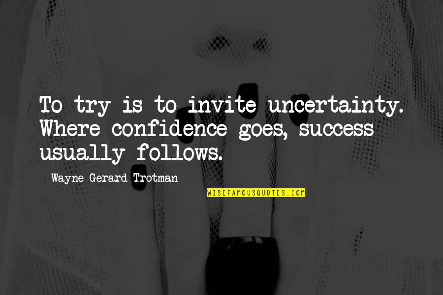 Doubt And Success Quotes By Wayne Gerard Trotman: To try is to invite uncertainty. Where confidence