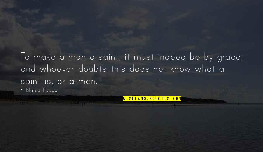 Doubts And Faith Quotes By Blaise Pascal: To make a man a saint, it must