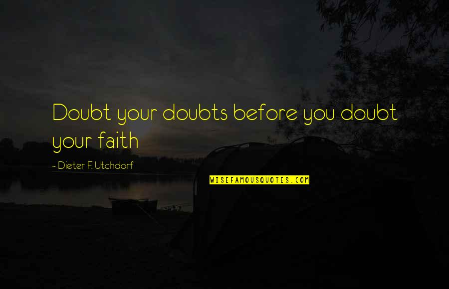 Doubts And Faith Quotes By Dieter F. Utchdorf: Doubt your doubts before you doubt your faith