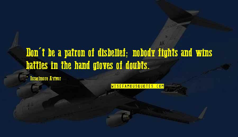 Doubts And Faith Quotes By Israelmore Ayivor: Don't be a patron of disbelief; nobody fights