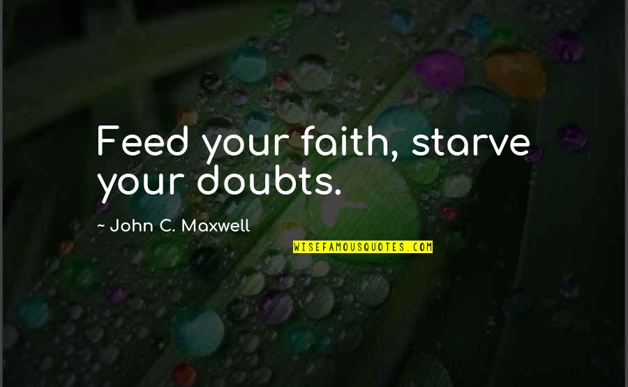 Doubts And Faith Quotes By John C. Maxwell: Feed your faith, starve your doubts.