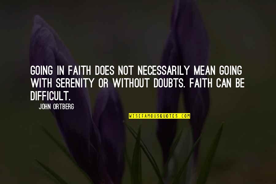 Doubts And Faith Quotes By John Ortberg: Going in faith does not necessarily mean going
