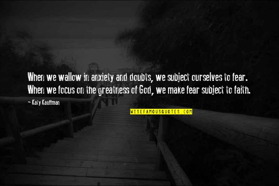 Doubts And Faith Quotes By Katy Kauffman: When we wallow in anxiety and doubts, we
