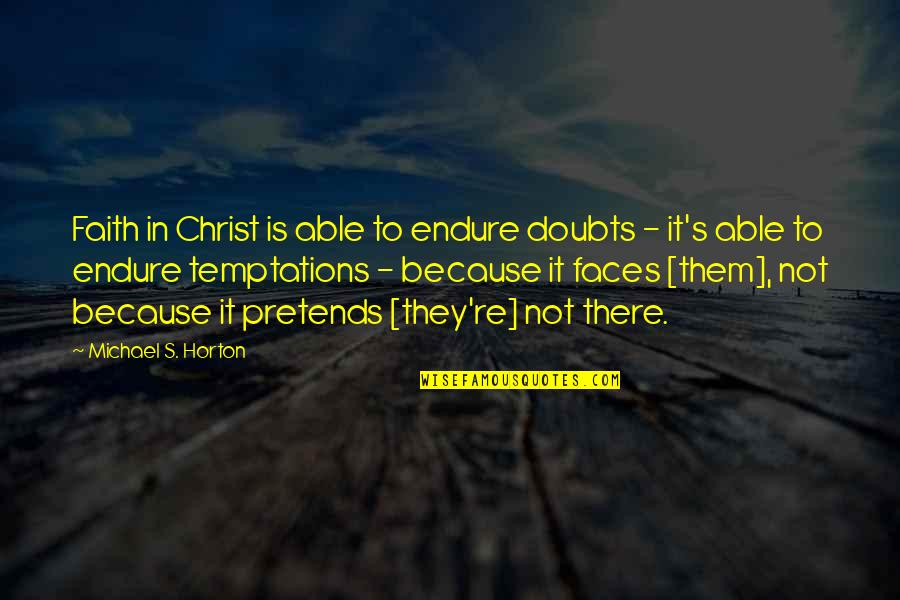 Doubts And Faith Quotes By Michael S. Horton: Faith in Christ is able to endure doubts