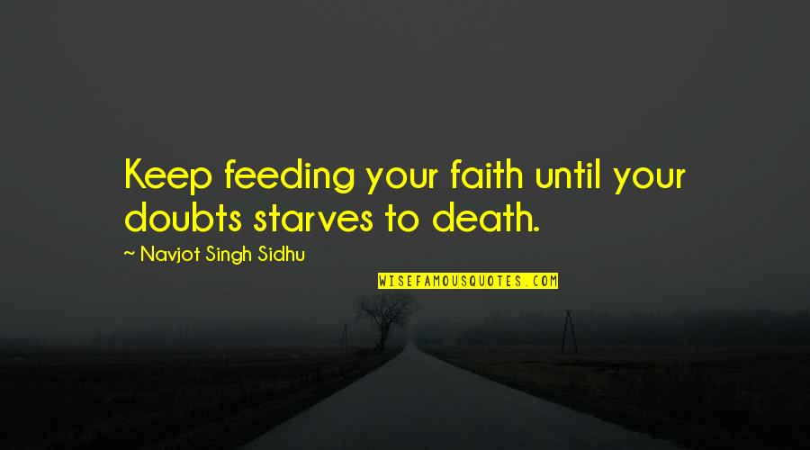 Doubts And Faith Quotes By Navjot Singh Sidhu: Keep feeding your faith until your doubts starves
