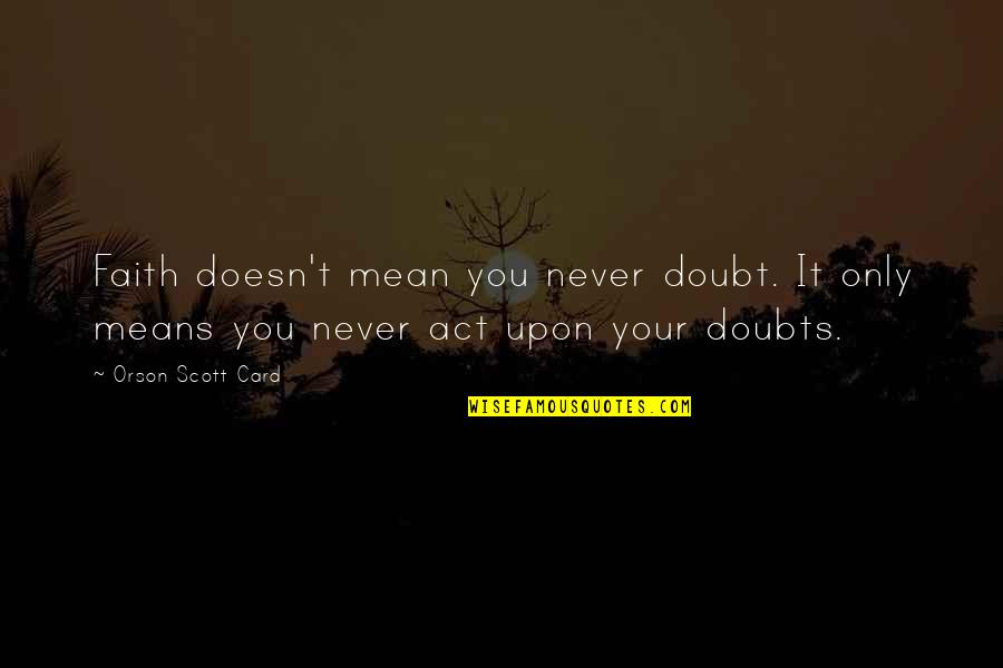 Doubts And Faith Quotes By Orson Scott Card: Faith doesn't mean you never doubt. It only