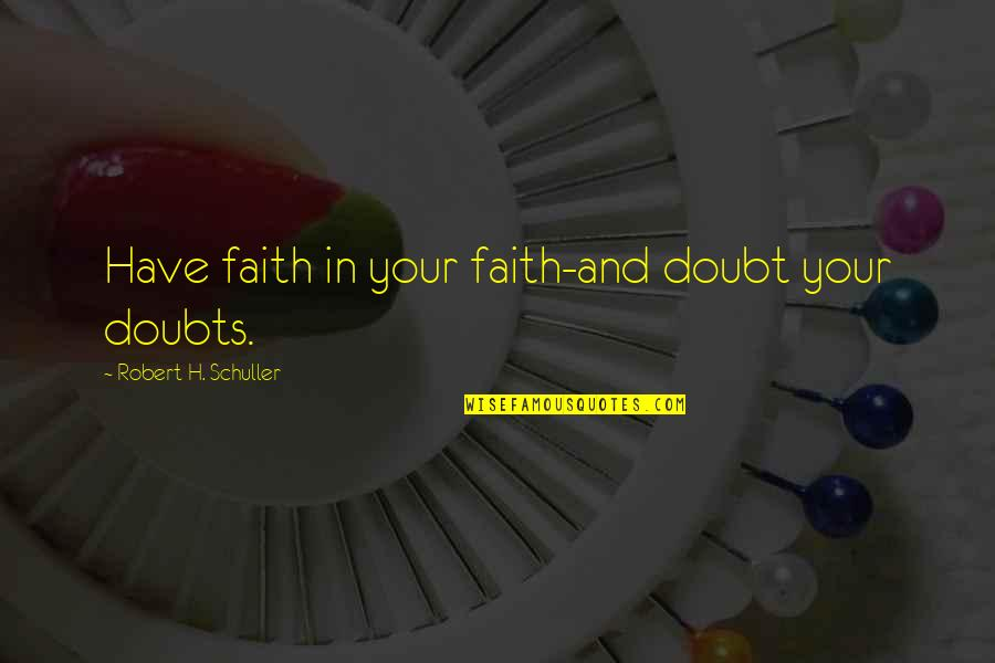 Doubts And Faith Quotes By Robert H. Schuller: Have faith in your faith-and doubt your doubts.