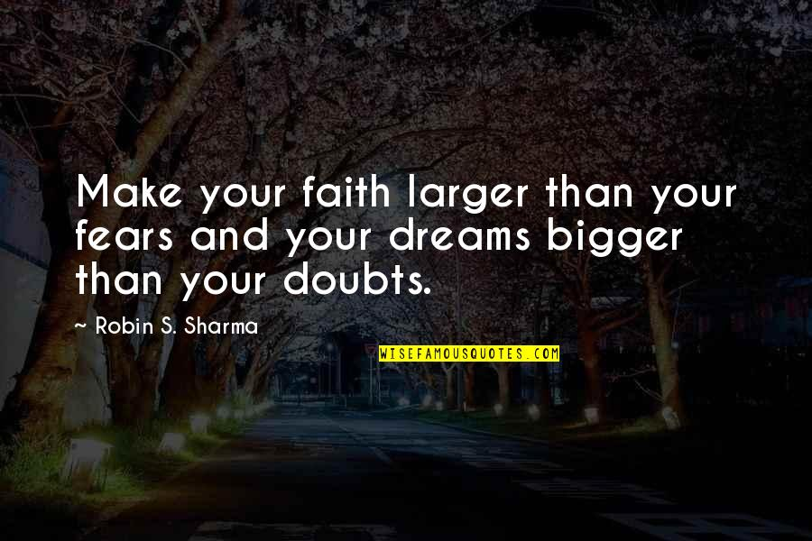 Doubts And Faith Quotes By Robin S. Sharma: Make your faith larger than your fears and