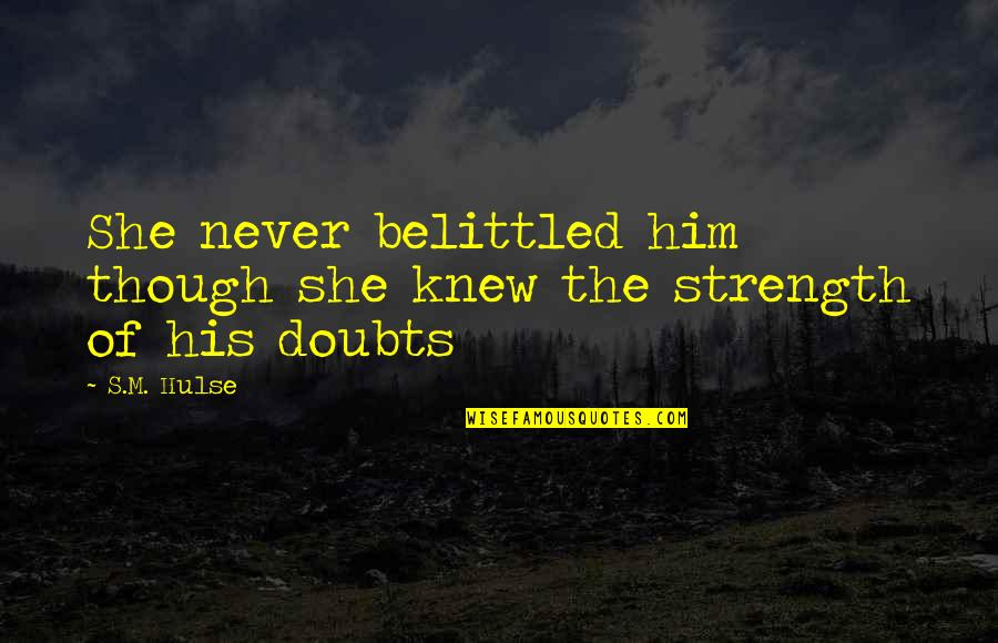 Doubts And Faith Quotes By S.M. Hulse: She never belittled him though she knew the