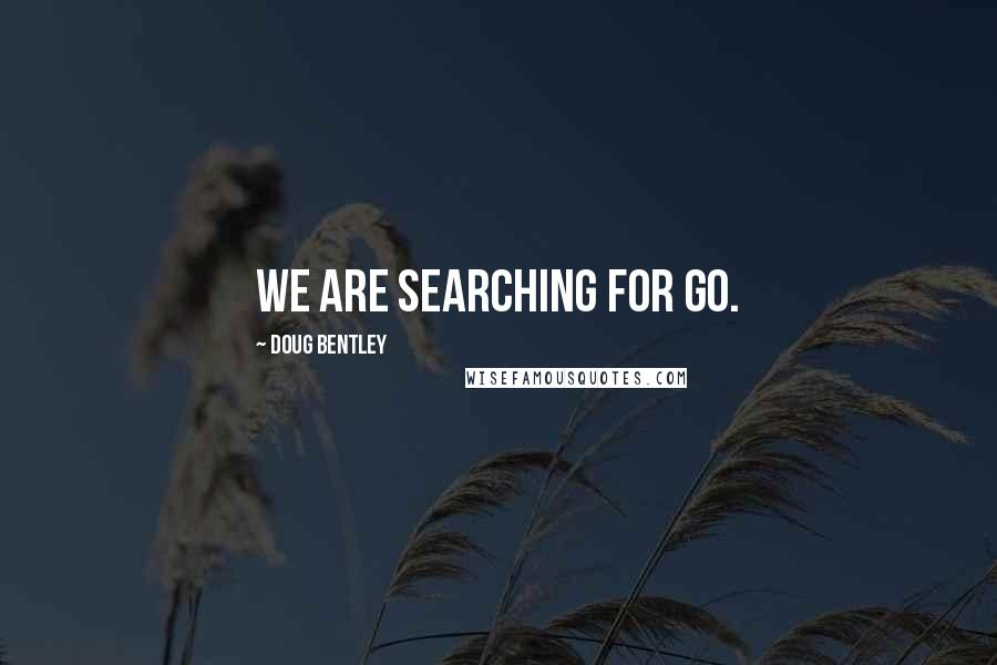 Doug Bentley quotes: We are searching for Go.