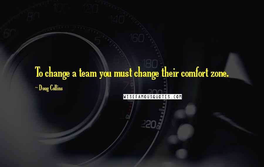 Doug Collins quotes: To change a team you must change their comfort zone.