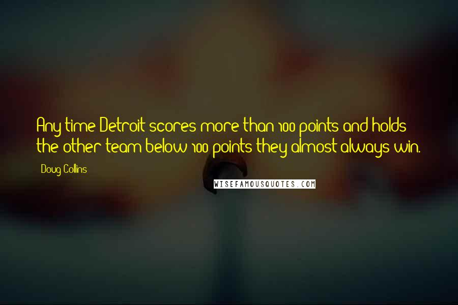 Doug Collins quotes: Any time Detroit scores more than 100 points and holds the other team below 100 points they almost always win.