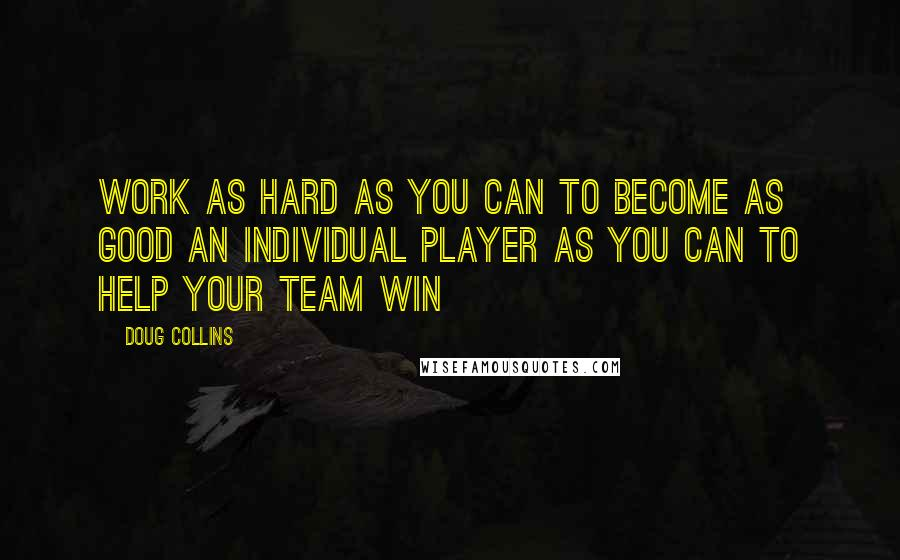 Doug Collins quotes: Work as hard as you can to become as good an individual player as you can to help your team win